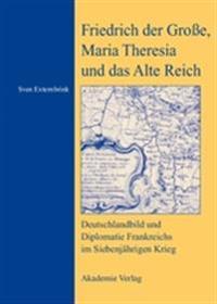 Friedrich Der Grosse, Maria Theresia Und Das Alte Reich
