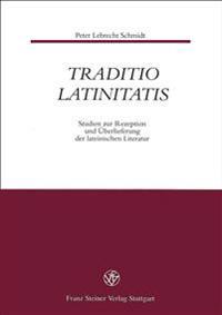Traditio Latinitatis: Studien Zur Rezeption Und Uberlieferung Der Lateinischen Literatur