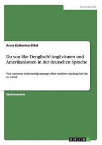 Do You Like Denglisch? Anglizismen Und Amerikanismen in Der Deutschen Sprache