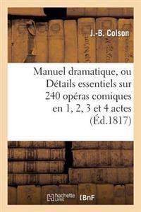Manuel Dramatique, Ou D�tails Essentiels Sur 240 Op�ras Comiques En 1, 2, 3 Et 4 Actes