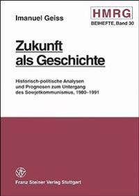 Zukunft ALS Geschichte: Historisch-Politische Analysen Und Prognosen Zum Untergang Des Sowjetkommunismus, 1980-1991