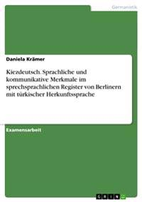 Kiezdeutsch. Sprachliche Und Kommunikative Merkmale Im Sprechsprachlichen Register Von Berlinern Mit Turkischer Herkunftssprache