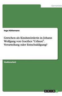 Gretchen ALS Kindsmoerderin in Johann Wolfgang Von Goethes Urfaust. Verurteilung Oder Entschuldigung?