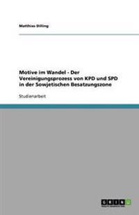 Motive Im Wandel - Der Vereinigungsprozess Von Kpd Und SPD in Der Sowjetischen Besatzungszone
