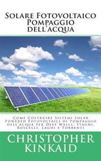 Solare Fotovoltaico Pompaggio Dell'acqua: Come Costruire Sistemi Solar Powered Fotovoltaici Di Pompaggio Dell'acqua Per Deep Wells, Stagni, Ruscelli,