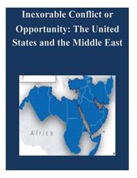 Inexorable Conflict or Opportunity: The United States and the Middle East