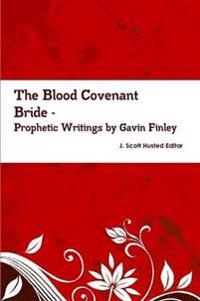 The Blood Covenant Bride -- Prophetic Writings by Gavin Finley MD