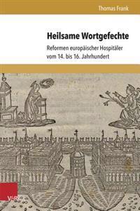 Heilsame Wortgefechte: Reformen Europaischer Hospitaler Vom 14. Bis 16. Jahrhundert