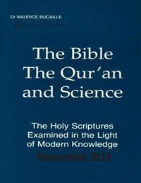 The Bible, the Qur'an and Science the Holy Scriptures Examined in the Light of Modern Knowledge Reinvented 2014