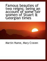 Famous Beauties of Two Reigns; Being an Account of Some Fair Women of Stuart & Georgian Times