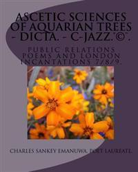 Ascetic Sciences of Aquarian Trees - Dicta. - C-Jazz.(R)(C)(TM): Public Relations Poems and London Incantations 7/8/9.