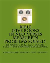 Bible (Five Books in Neo-Verses Measured) Problems Solved.: PR Poems-C-Jazz. (12). - Psalms-Luke-Titus-Proverbs-Revelations.