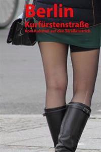 Berlin Kurfurstenstrasse - Vom Kuhstall Auf Den Strassenstrich: Meine Zeit ALS Hure Auf Dem Strassenstrich - Geschichte Einer Prostituierten
