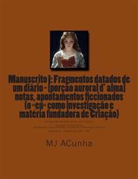 Manuscrito I: Fragmentos Datados Dum Diario - [Porcao Auroral D Alma]: Notas, Apontamentos Ficcionados (O Eu Como Investigacao E Mat
