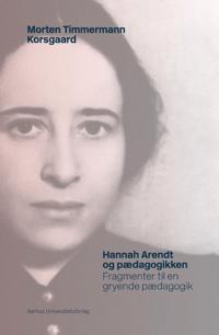 Hannah Arendt Og Paedagogikken: Fragmenter Til En Gryende Paedagogik