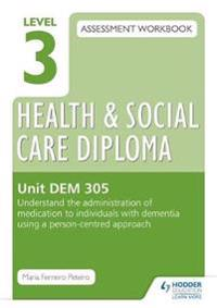 Level 3 Health & Social Care Diploma DEM 305 Assessment Workbook: Understand the administration of medication to individuals with dementia using a person-centred approach