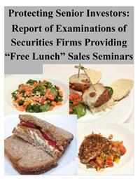 """Protecting Senior Investors: Report of Examinations of Securities Firms Providing """"Free Lunch"""" Sales Seminars"""