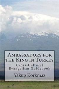 Ambassadors for the King in Turkey: A Practical Guide for Taking the Gospel of Jesus to the Nation of Turkey