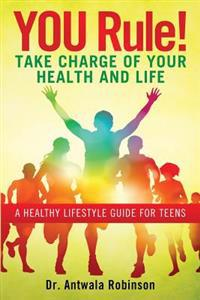 You Rule! Take Charge of Your Health and Life: A Healthy Lifestyle Guide for Teens
