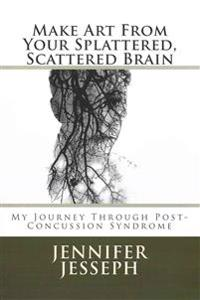 Make Art from Your Splattered, Scattered Brain: My Journey Through Post-Concussion Syndrome