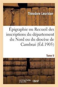 Epigraphie Ou Recueil Des Inscriptions Du Departement Du Nord Ou Du Diocese de Cambrai. Tome II