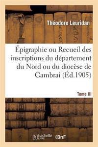 pigraphie Ou Recueil Des Inscriptions Du D partement Du Nord Ou Du Dioc se de Cambrai. Tome III