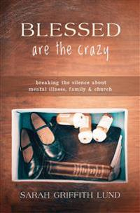 Blessed Are the Crazy: Breaking the Silence about Mental Illness, Family and Church