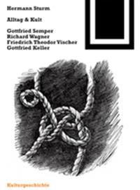Alltag Und Kult: Gottfried Semper, Richard Wagner, Friedrich Theodor Vischer, Gottfried Keller