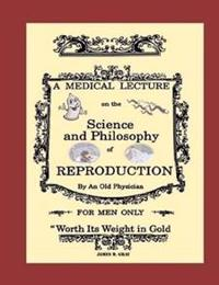 A Medical Lecture on the Science and Philosophy of Reproduction, by an Old Physician