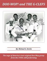 Doo-Wop! and the G-Clefts: The Saga of America's Last Original Doo-Wop Group from the 1950s Still Performing