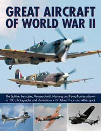 Great Aircraft of World War II: The Spitfire, Lancaster, Messerschmitt, Mustang and Flying Fortress Shown in 500 Photographs and Illustrations