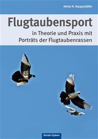 Flugtaubensport in Theorie und Praxis mit Porträts der Flugtaubenrassen