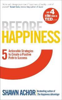 Before happiness - five actionable strategies to create a positive path to