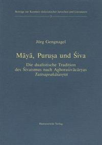 Maya, Purusa Und Siva: Die Dualistische Tradition Des Sivaismus Nach Aghorasivacaryas Tattvaprakasavritti