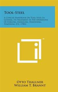 Tool-Steel: A Concise Handbook on Tool-Steel in General, Its Treatment in the Operations of Forging, Annealing, Hardening, Temperi
