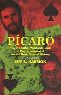 Picaro: Psychopaths, Warlords, and a Rogue Journalist on the Dark Side of History