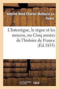 L'Interregne, Le Regne Et Les Moyens, Ou Cinq Annees de L'Histoire de France