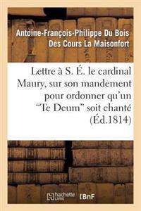 Lettre � S. �. Le Cardinal Maury, Sur Son Mandement Pour Ordonner Qu'un 'te Deum' Soit Chant�