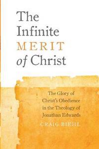 The Infinite Merit of Christ: The Glory of Christ's Obedience in the Theology of Jonathan Edwards