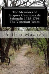 The Memoirs of Jacques Casanova de Seingalt: 1725-1798 the Venetian Years