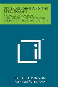 Stair-Building and the Steel Square: A Manual of Practical Instruction in the Art of Stair-Building and Hand-Railing (1917)