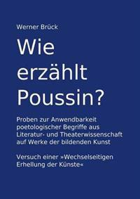 """Wie erzählt Poussin? Proben zur Anwendbarkeit poetologischer Begriffe aus Literatur- und Theaterwissenschaft auf Werke der bildenden Kunst. Versuch einer """"Wechselseitigen Erhellung der Künste"""""""