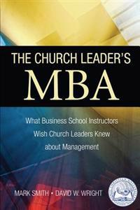 The Church Leader's MBA: What Business School Instructors Wish Church Leaders Knew about Management