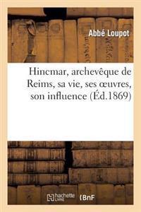Hincmar, Archeveque de Reims, Sa Vie, Ses Oeuvres, Son Influence