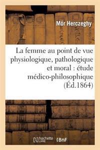 La Femme Au Point de Vue Physiologique, Pathologique Et Moral: Etude Medico-Philosophique