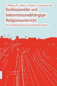 Konfessioneller Und Bekenntnisunabhangiger Religionsunterricht: Eine Verhaltnisbestimmung Am Beispiel Schweiz