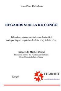 Regards Sur La Rd Congo: Editoriaux Et Commentaires de L'Actualite Sociopolitique Congolaise de Juin 2013 a Juin 2014