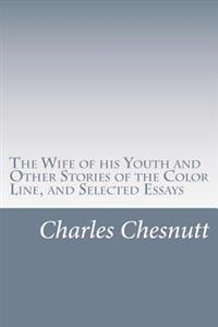 The Wife of His Youth and Other Stories of the Color Line, and Selected Essays