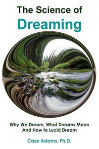 The Science of Dreaming: Why We Dream, What Dreams Mean and How to Lucid Dream
