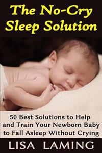 The No-Cry Sleep Solution: 50 Best Solutions to Help and Train Your Newborn Baby to Fall Asleep Without Crying